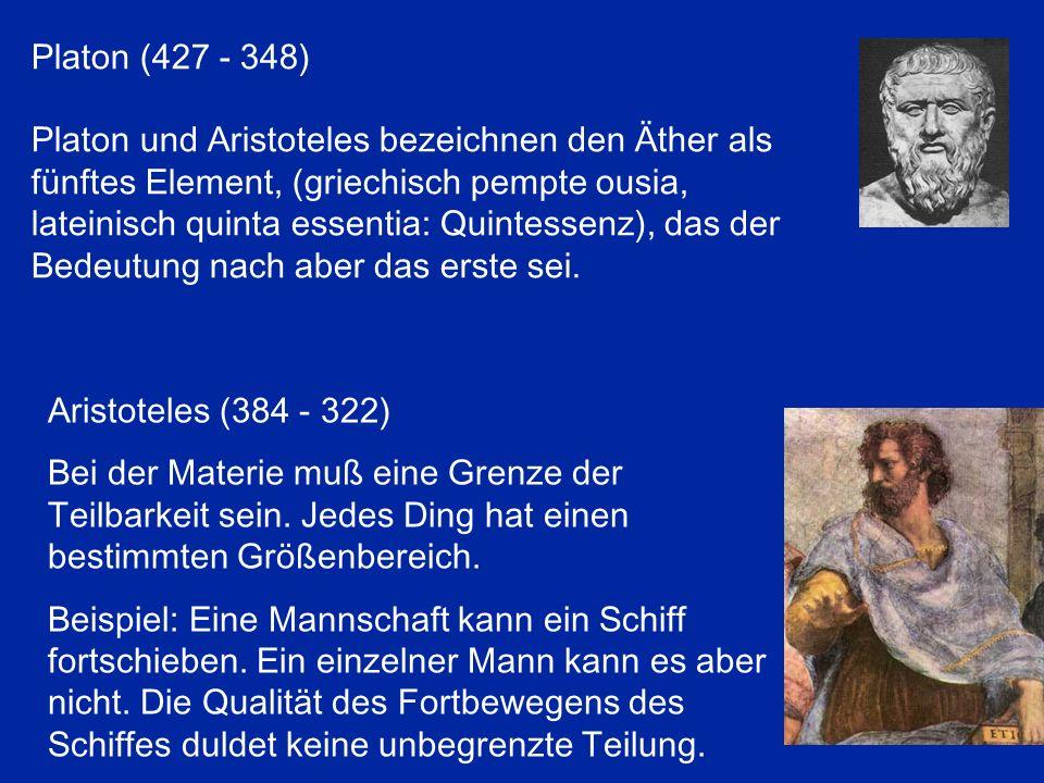 Platon (427 - 348) Platon und Aristoteles bezeichnen den Äther als fünftes Element, (griechisch pempte ousia, lateinisch quinta essentia: Quintessenz)