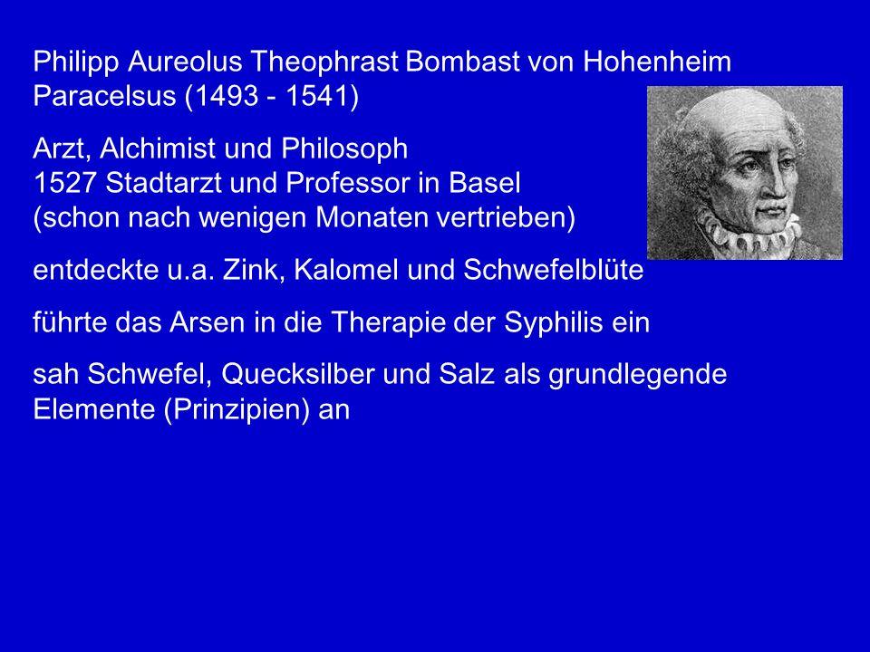 Philipp Aureolus Theophrast Bombast von Hohenheim Paracelsus (1493 - 1541) Arzt, Alchimist und Philosoph 1527 Stadtarzt und Professor in Basel (schon