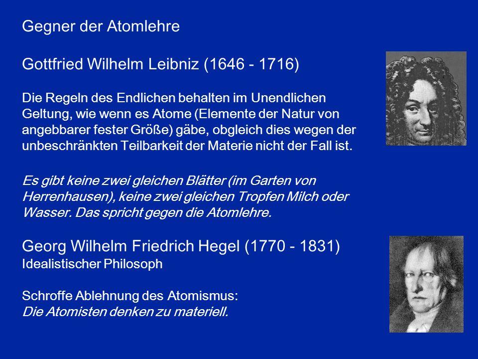 Gegner der Atomlehre Gottfried Wilhelm Leibniz (1646 - 1716) Die Regeln des Endlichen behalten im Unendlichen Geltung, wie wenn es Atome (Elemente der