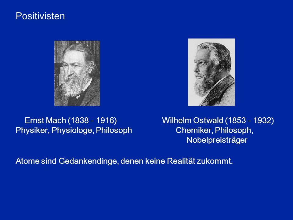 Positivisten Ernst Mach (1838 - 1916) Wilhelm Ostwald (1853 - 1932) Physiker, Physiologe, Philosoph Chemiker, Philosoph, Nobelpreisträger Atome sind G