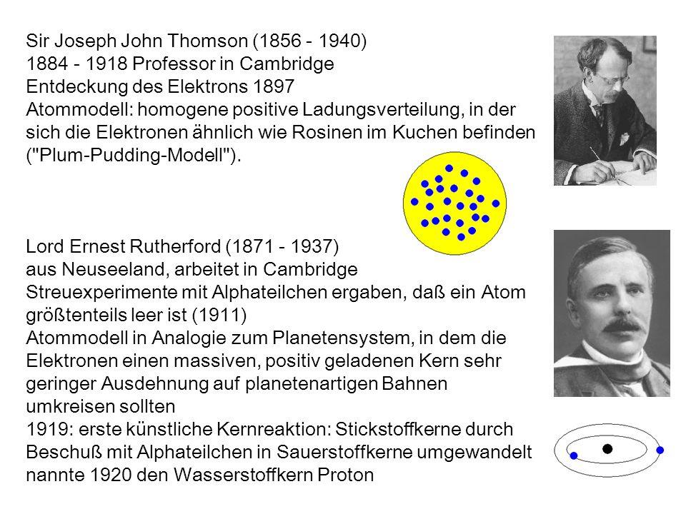 Sir Joseph John Thomson (1856 - 1940) 1884 - 1918 Professor in Cambridge Entdeckung des Elektrons 1897 Atommodell: homogene positive Ladungsverteilung