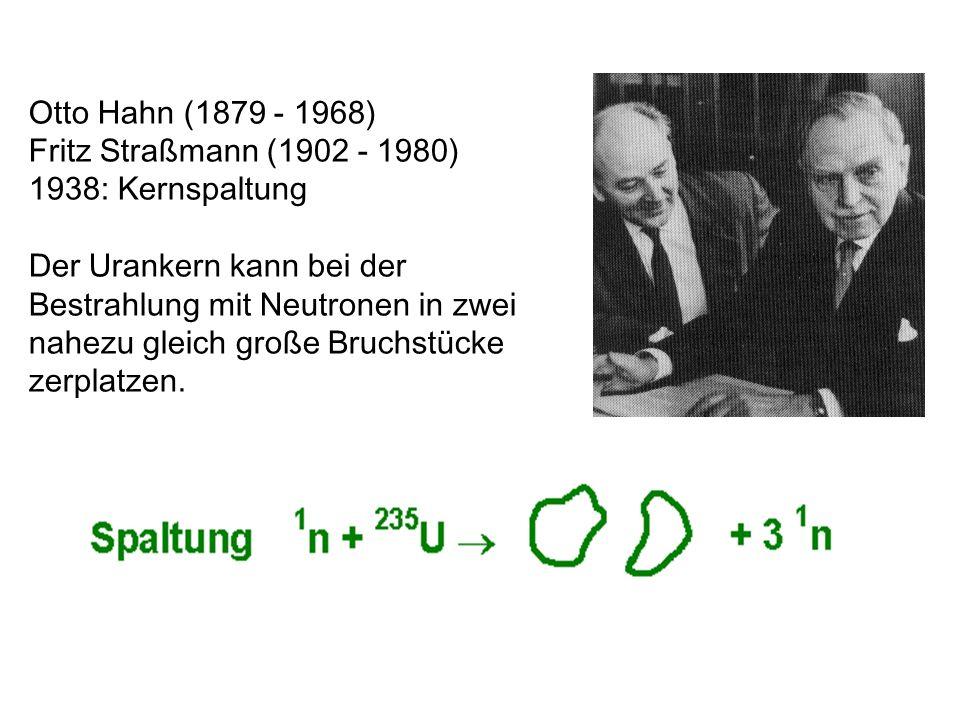Otto Hahn (1879 - 1968) Fritz Straßmann (1902 - 1980) 1938: Kernspaltung Der Urankern kann bei der Bestrahlung mit Neutronen in zwei nahezu gleich gro
