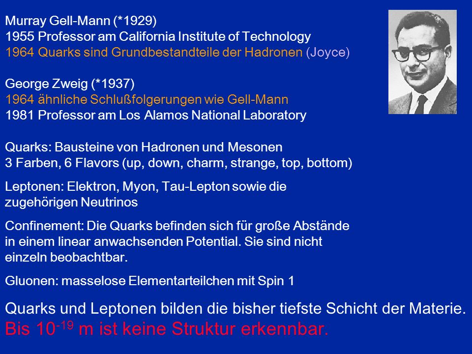 Murray Gell-Mann (*1929) 1955 Professor am California Institute of Technology 1964 Quarks sind Grundbestandteile der Hadronen (Joyce) George Zweig (*1