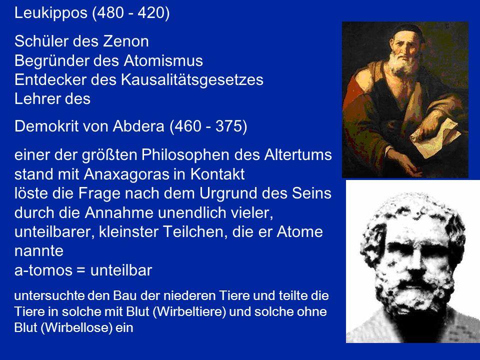 Leukippos (480 - 420) Schüler des Zenon Begründer des Atomismus Entdecker des Kausalitätsgesetzes Lehrer des Demokrit von Abdera (460 - 375) einer der