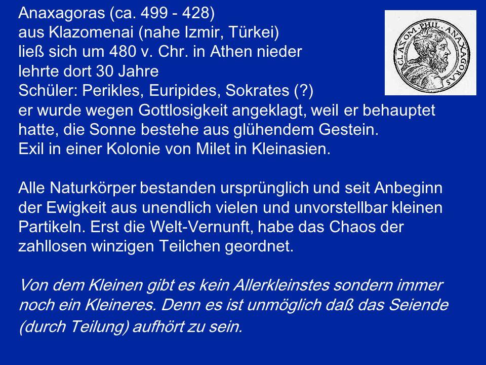 Anaxagoras (ca. 499 - 428) aus Klazomenai (nahe Izmir, Türkei) ließ sich um 480 v. Chr. in Athen nieder lehrte dort 30 Jahre Schüler: Perikles, Euripi