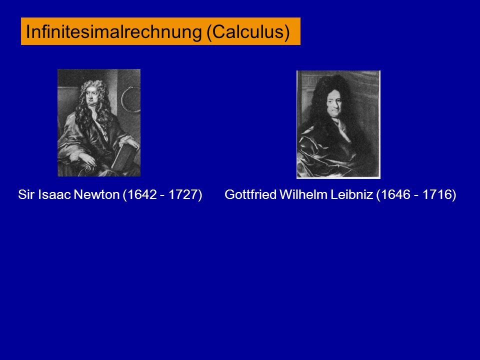 Infinitesimalrechnung (Calculus) Sir Isaac Newton (1642 - 1727) Gottfried Wilhelm Leibniz (1646 - 1716)