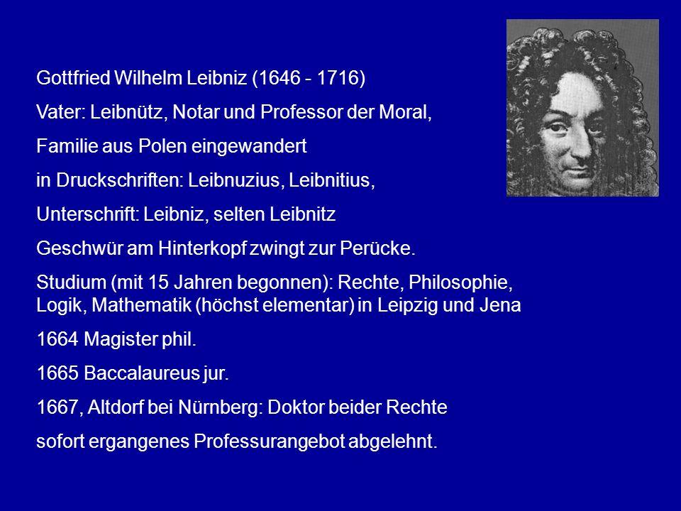 Gottfried Wilhelm Leibniz (1646 - 1716) Vater: Leibnütz, Notar und Professor der Moral, Familie aus Polen eingewandert in Druckschriften: Leibnuzius,