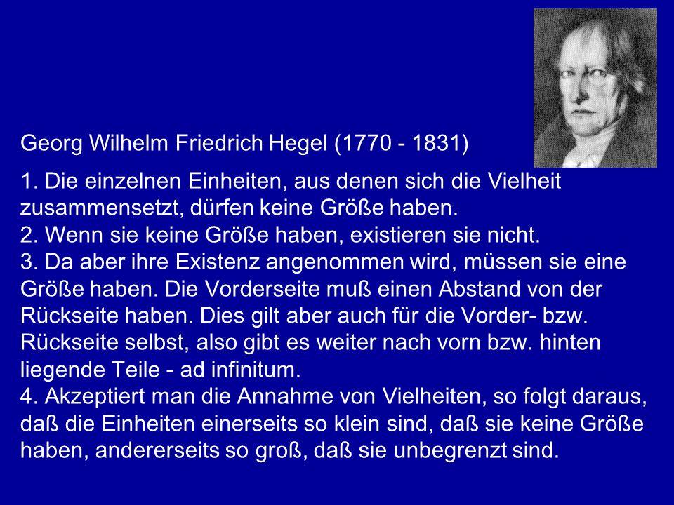 Georg Wilhelm Friedrich Hegel (1770 - 1831) 1. Die einzelnen Einheiten, aus denen sich die Vielheit zusammensetzt, dürfen keine Größe haben. 2. Wenn s