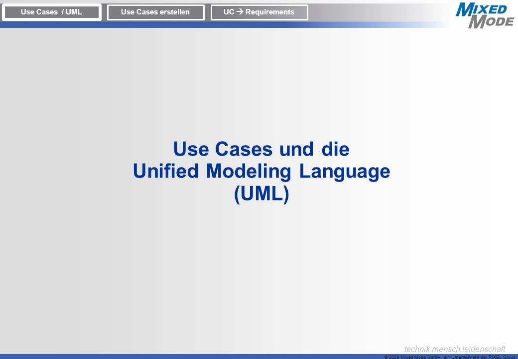 © 2009 Mixed Mode GmbH, ein Unternehmen der PIXEL Group technik.mensch.leidenschaft Use Cases und die Unified Modeling Language (UML) Use Cases / UML