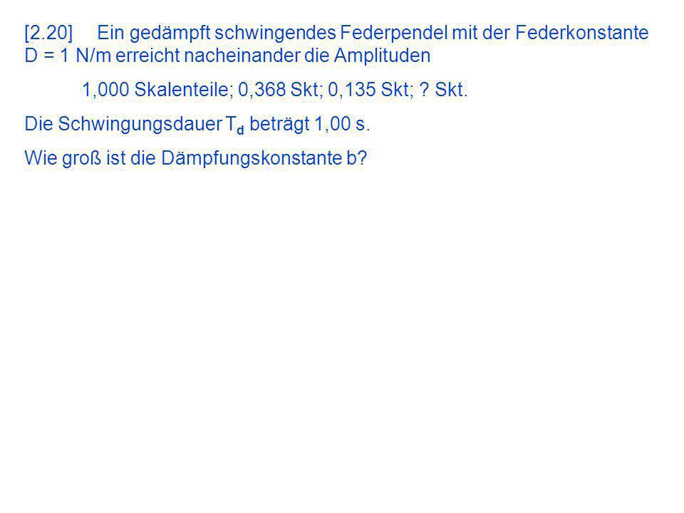 [2.20] Ein gedämpft schwingendes Federpendel mit der Federkonstante D = 1 N/m erreicht nacheinander die Amplituden 1,000 Skalenteile; 0,368 Skt; 0,135