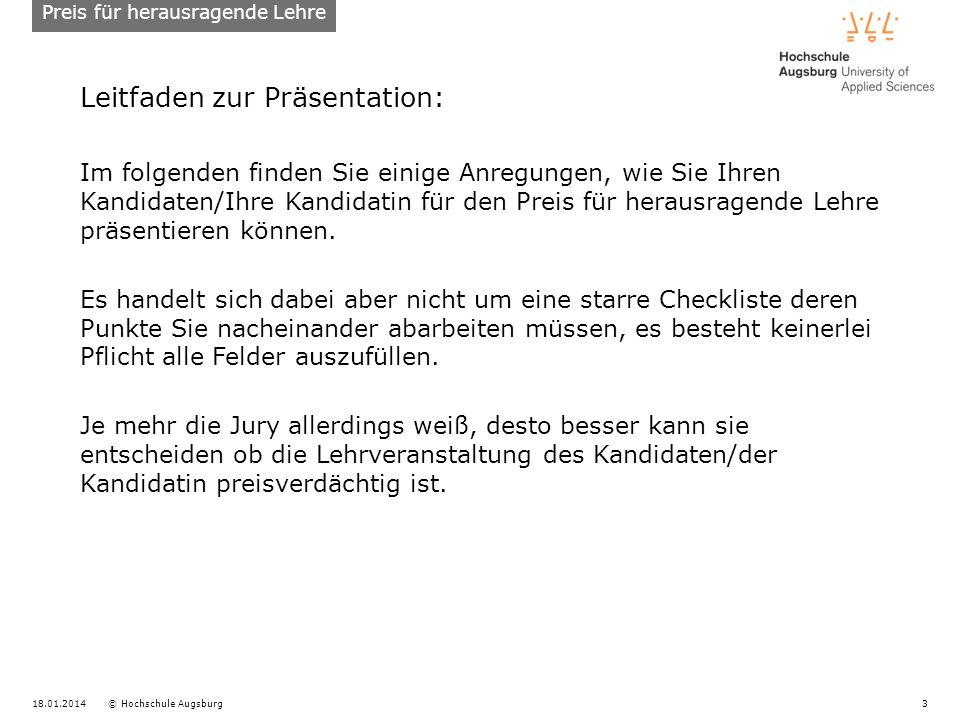18.01.2014© Hochschule Augsburg3 Leitfaden zur Präsentation: Im folgenden finden Sie einige Anregungen, wie Sie Ihren Kandidaten/Ihre Kandidatin für den Preis für herausragende Lehre präsentieren können.