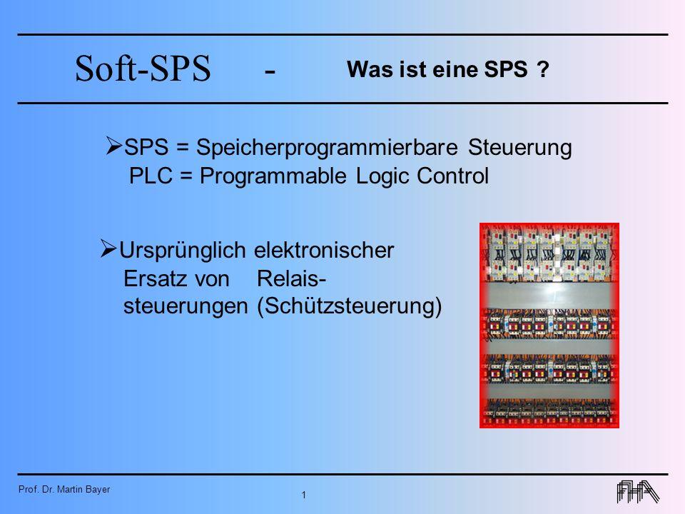 Prof. Dr. Martin Bayer 1 Soft-SPS- Was ist eine SPS ? SPS = Speicherprogrammierbare Steuerung PLC = Programmable Logic Control Ursprünglich elektronis