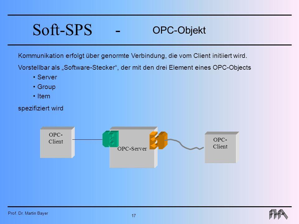 Prof. Dr. Martin Bayer 17 Soft-SPS- OPC-Objekt OPC- Client OPC-Server Kommunikation erfolgt über genormte Verbindung, die vom Client initiiert wird. V