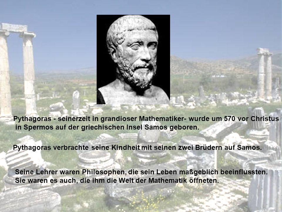 Pythagoras - seinerzeit in grandioser Mathematiker- wurde um 570 vor Christus in Spermos auf der griechischen Insel Samos geboren. Pythagoras verbrach