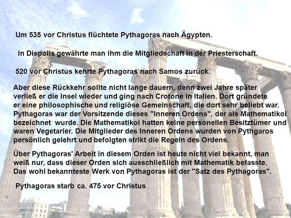 Um 535 vor Christus flüchtete Pythagoras nach Ägypten. In Dispolis gewährte man ihm die Mitgliedschaft in der Priesterschaft. 520 vor Christus kehrte