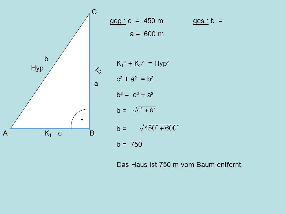 AB C Hyp K 1 K 2 geg.: c = 450 m a = 600 m ges.: b = K 1 ² + K 2 ² = Hyp² b² = c² + a² b = b = 750 Das Haus ist 750 m vom Baum entfernt. b c a c² + a²