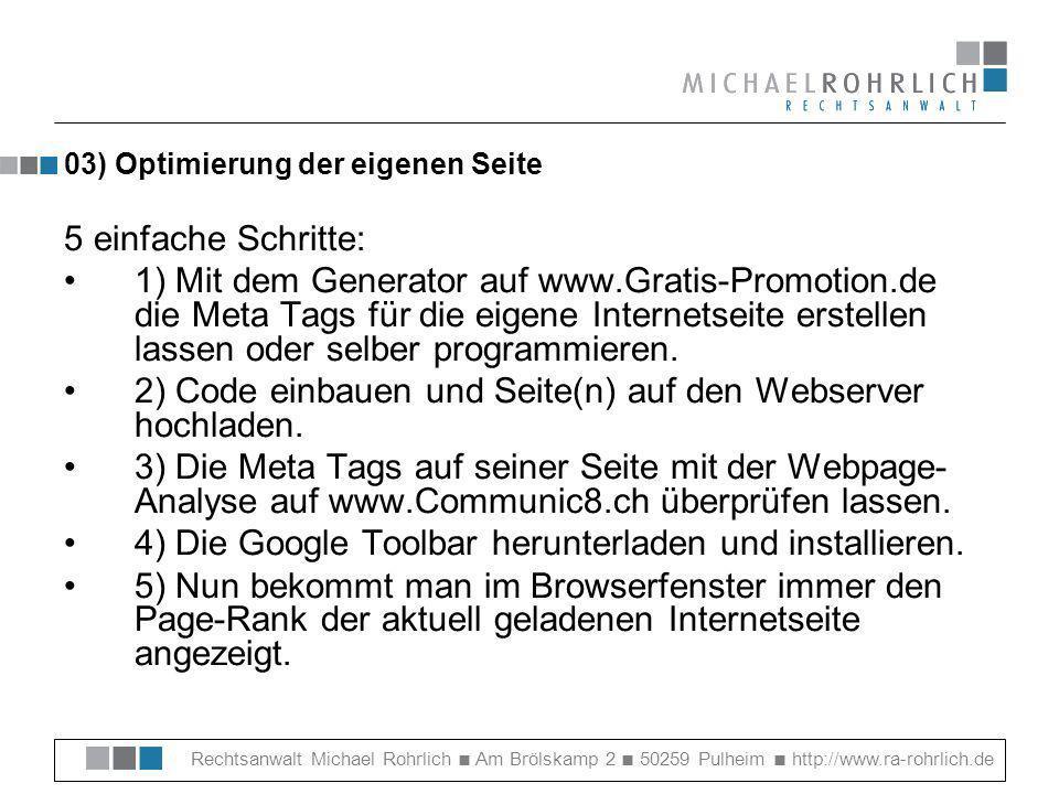 Rechtsanwalt Michael Rohrlich Am Brölskamp 2 50259 Pulheim http://www.ra-rohrlich.de 03) Optimierung der eigenen Seite 5 einfache Schritte: 1) Mit dem Generator auf www.Gratis-Promotion.de die Meta Tags für die eigene Internetseite erstellen lassen oder selber programmieren.