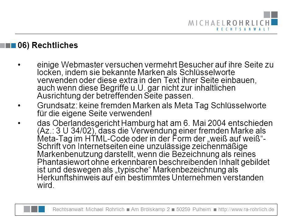 Rechtsanwalt Michael Rohrlich Am Brölskamp 2 50259 Pulheim http://www.ra-rohrlich.de 06) Rechtliches einige Webmaster versuchen vermehrt Besucher auf ihre Seite zu locken, indem sie bekannte Marken als Schlüsselworte verwenden oder diese extra in den Text ihrer Seite einbauen, auch wenn diese Begriffe u.U.