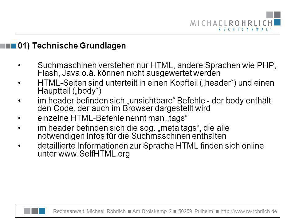 Rechtsanwalt Michael Rohrlich Am Brölskamp 2 50259 Pulheim http://www.ra-rohrlich.de 04) Weiterführende Links Gratis Meta Tag Generator: http://www.gratis-promotion.de/generator.php Gratis-Tools für Webmaster auf Communic8.ch: http://www.communic8.ch/fs/4000.html Google Toolbar: http://toolbar.google.com Funktionsweise von Google: http://www.google.de/why_use.html Google-Infos für Webmaster: http://www.google.de/intl/de/webmasters/ kostenloser HTML-Kurs: http://www.selfhtml.org FAQ rund um Google: http://www.google.de/intl/de/faq.html Tipps & Tricks rund um das Thema Suchmaschinen: http://www.suchmaschinentricks.de/