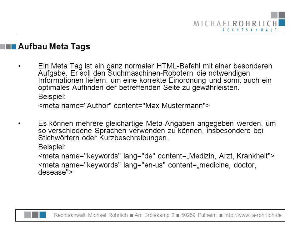 Rechtsanwalt Michael Rohrlich Am Brölskamp 2 50259 Pulheim http://www.ra-rohrlich.de Aufbau Meta Tags Ein Meta Tag ist ein ganz normaler HTML-Befehl mit einer besonderen Aufgabe.