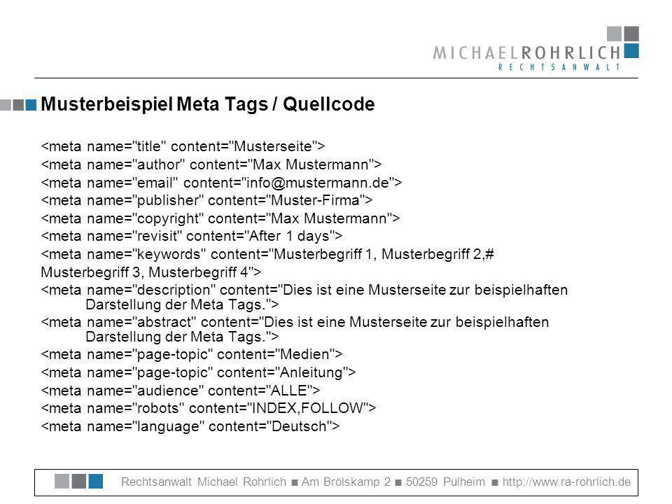 Rechtsanwalt Michael Rohrlich Am Brölskamp 2 50259 Pulheim http://www.ra-rohrlich.de Musterbeispiel Meta Tags / Quellcode <meta name= keywords content= Musterbegriff 1, Musterbegriff 2,# Musterbegriff 3, Musterbegriff 4 >