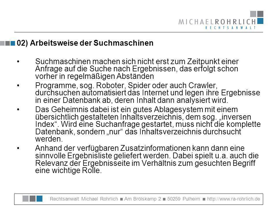 Rechtsanwalt Michael Rohrlich Am Brölskamp 2 50259 Pulheim http://www.ra-rohrlich.de 02) Arbeitsweise der Suchmaschinen Suchmaschinen machen sich nicht erst zum Zeitpunkt einer Anfrage auf die Suche nach Ergebnissen, das erfolgt schon vorher in regelmäßigen Abständen Programme, sog.