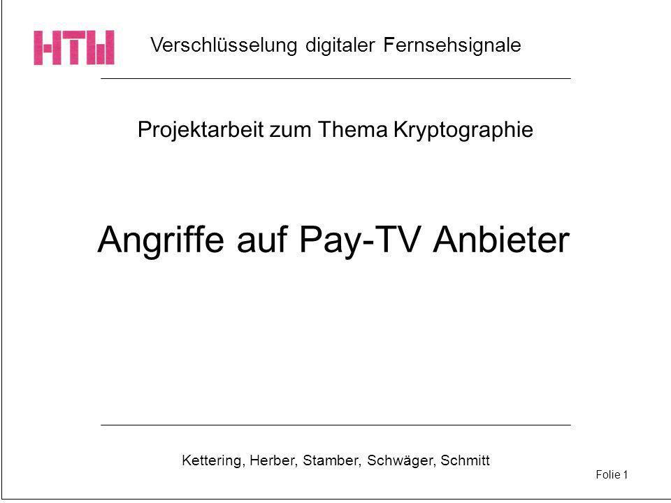Verschlüsselung digitaler Fernsehsignale Kettering, Herber, Stamber, Schwäger, Schmitt Folie 1 Projektarbeit zum Thema Kryptographie Angriffe auf Pay-TV Anbieter