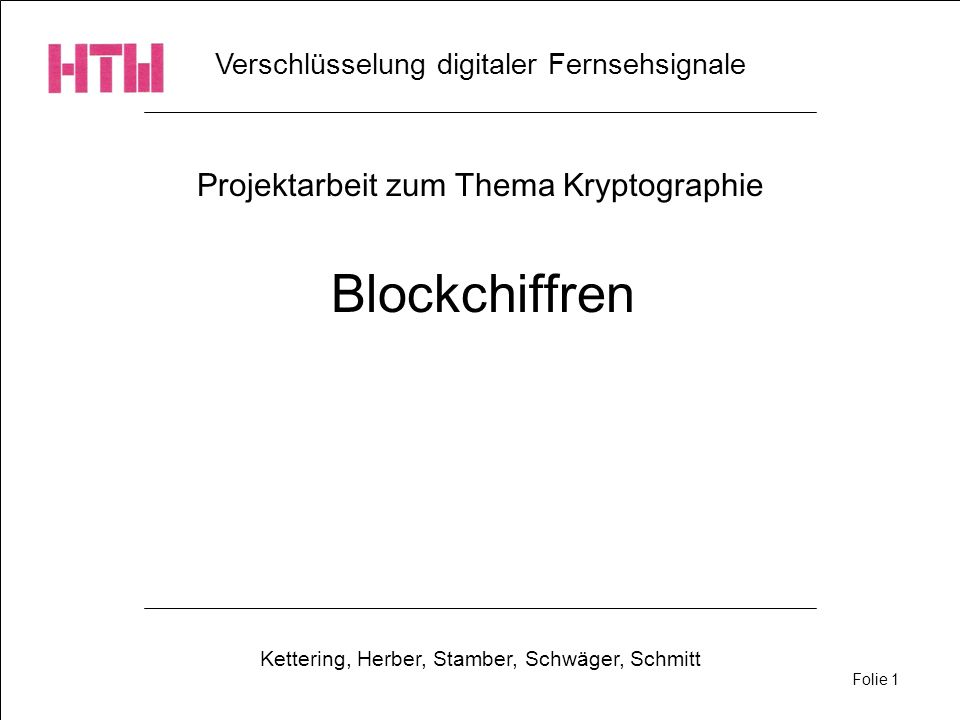 Verschlüsselung digitaler Fernsehsignale Kettering, Herber, Stamber, Schwäger, Schmitt Folie 1 Projektarbeit zum Thema Kryptographie Blockchiffren