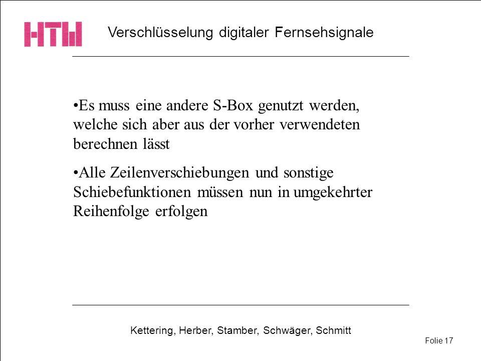 Verschlüsselung digitaler Fernsehsignale Kettering, Herber, Stamber, Schwäger, Schmitt Folie 17 Es muss eine andere S-Box genutzt werden, welche sich