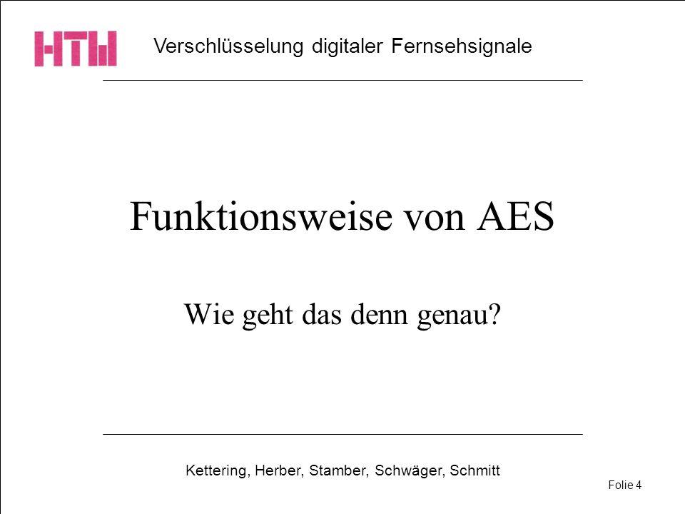 Verschlüsselung digitaler Fernsehsignale Kettering, Herber, Stamber, Schwäger, Schmitt Folie 4 Funktionsweise von AES Wie geht das denn genau?