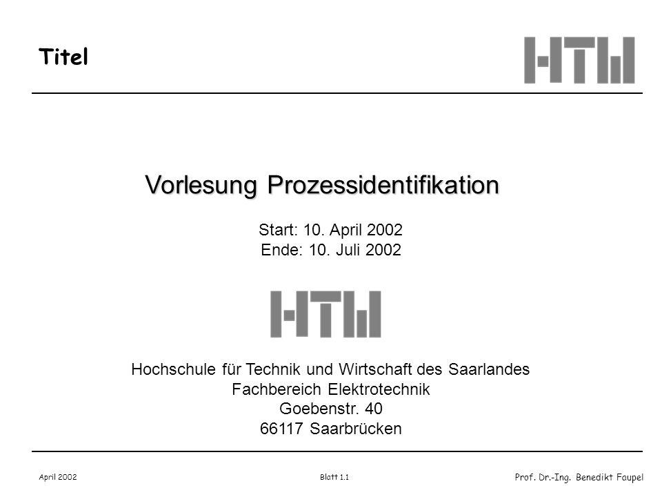 Prof. Dr.-Ing. Benedikt Faupel April 2002 Blatt 1.1 Titel Vorlesung Prozessidentifikation Start: 10. April 2002 Ende: 10. Juli 2002 Hochschule für Tec