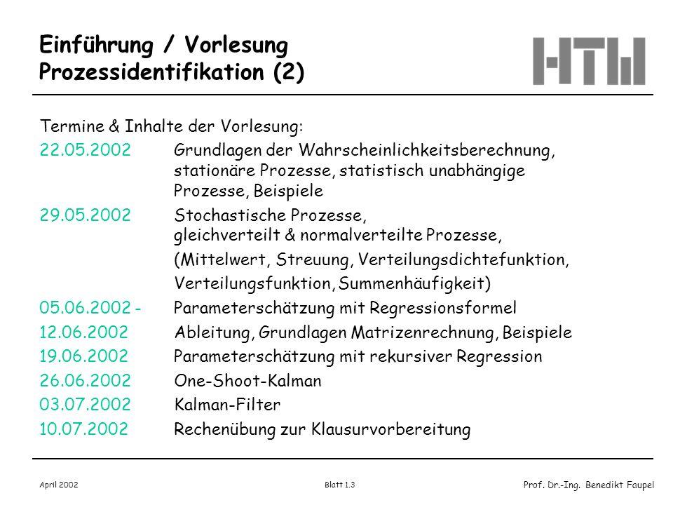 Prof. Dr.-Ing. Benedikt Faupel April 2002 Blatt 1.3 Einführung / Vorlesung Prozessidentifikation (2) Termine & Inhalte der Vorlesung: 22.05.2002Grundl