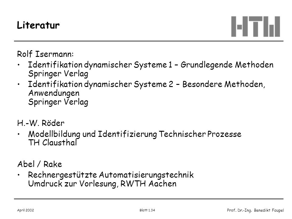 Prof. Dr.-Ing. Benedikt Faupel April 2002 Blatt 1.34 Literatur Rolf Isermann: Identifikation dynamischer Systeme 1 – Grundlegende Methoden Springer Ve