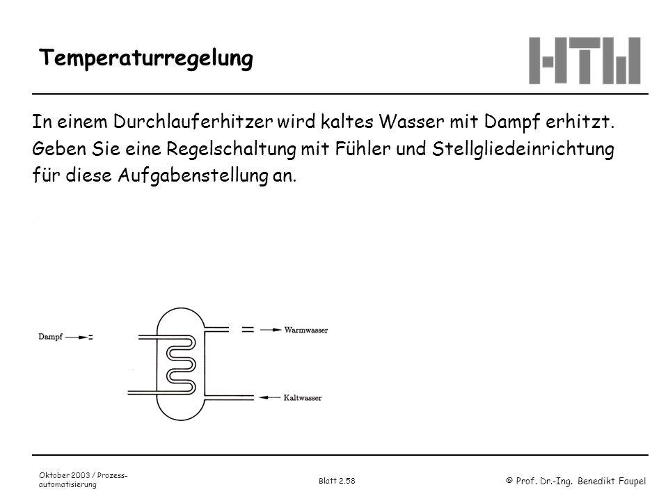 © Prof. Dr.-Ing. Benedikt Faupel Oktober 2003 / Prozess- automatisierung Blatt 2.58 Temperaturregelung In einem Durchlauferhitzer wird kaltes Wasser m