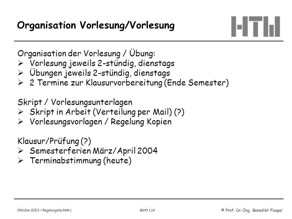 © Prof. Dr.-Ing. Benedikt Faupel Oktober 2003 / Regelungstechnik 1 Blatt 1.14 Organisation Vorlesung/Vorlesung Organisation der Vorlesung / Übung: Vor