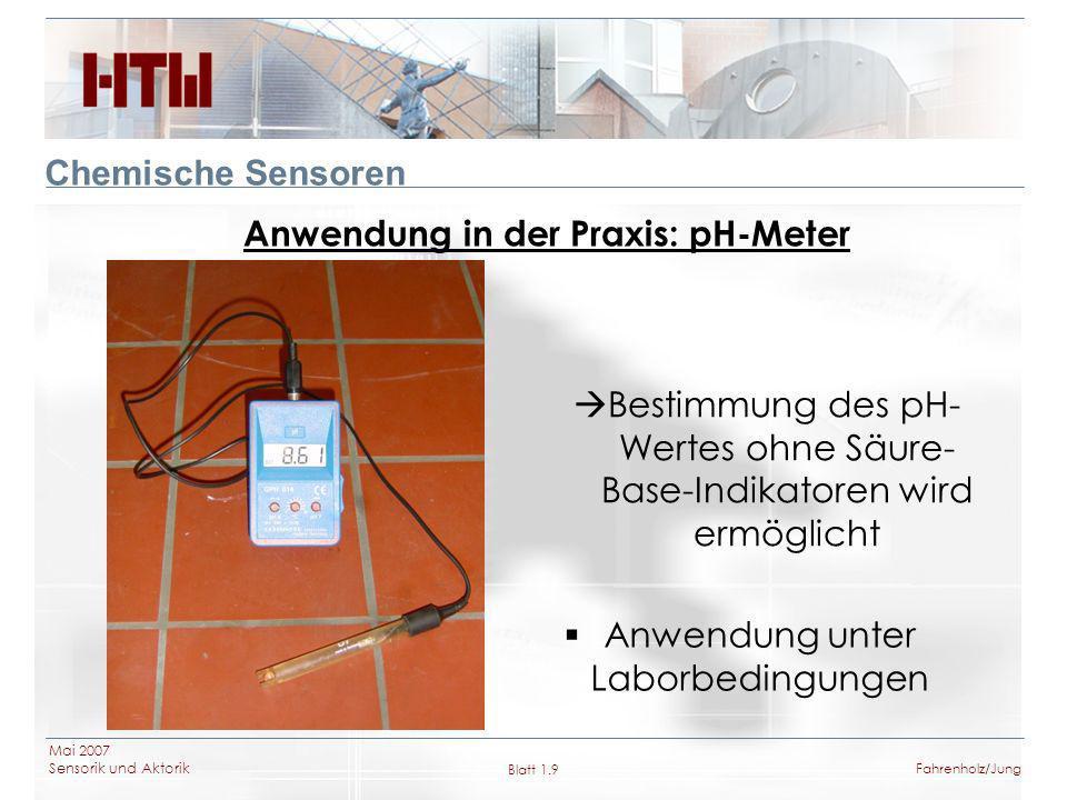 Mai 2007 Sensorik und Aktorik Blatt 1.10Fahrenholz/Jung Chemische Sensoren pH-Wert Messung mit ISFET pH-Elektrode ISFET = Ionensensitive Feldeffekttransistoren Die Gate-Elektrode besteht aus einer dünnen ph-sensitiven Schicht (Si 3 N 4, Al 2 O 3, Ta 2 O 5 ) Anwendung in industriellen Prozessen Soure – Drain Strom proportional zur Analytkonzentration