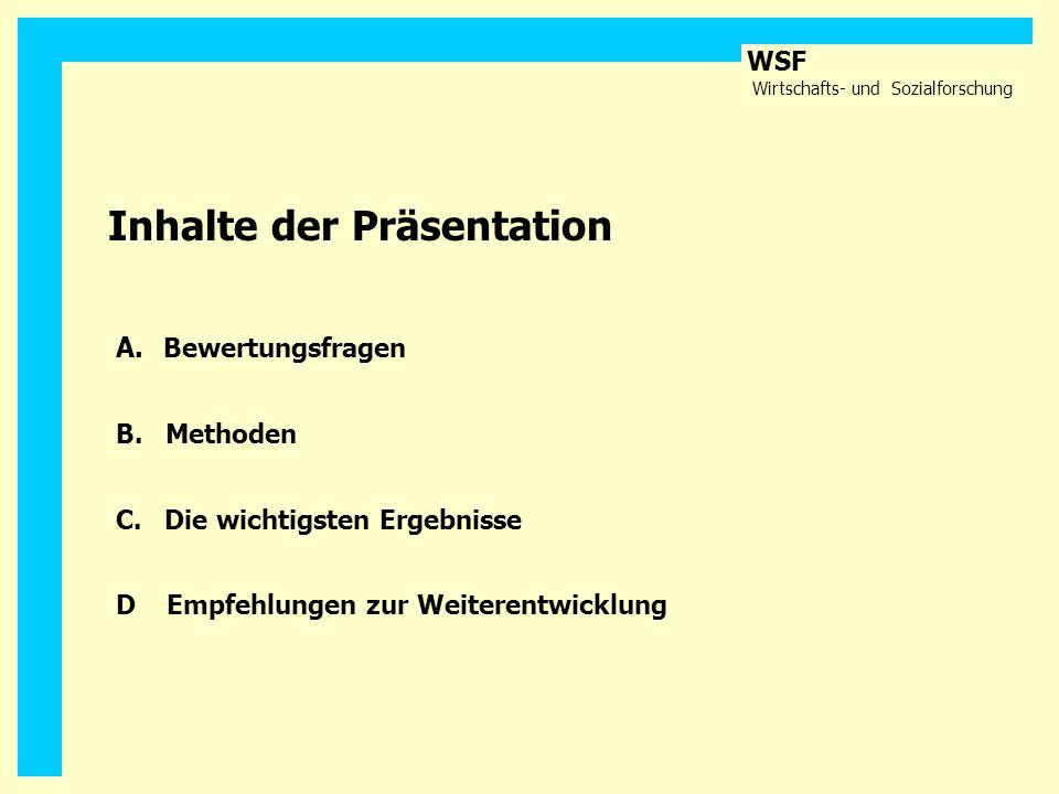 WSF Wirtschafts- und Sozialforschung Inhalte der Präsentation A. Bewertungsfragen B. Methoden C. Die wichtigsten Ergebnisse D Empfehlungen zur Weitere