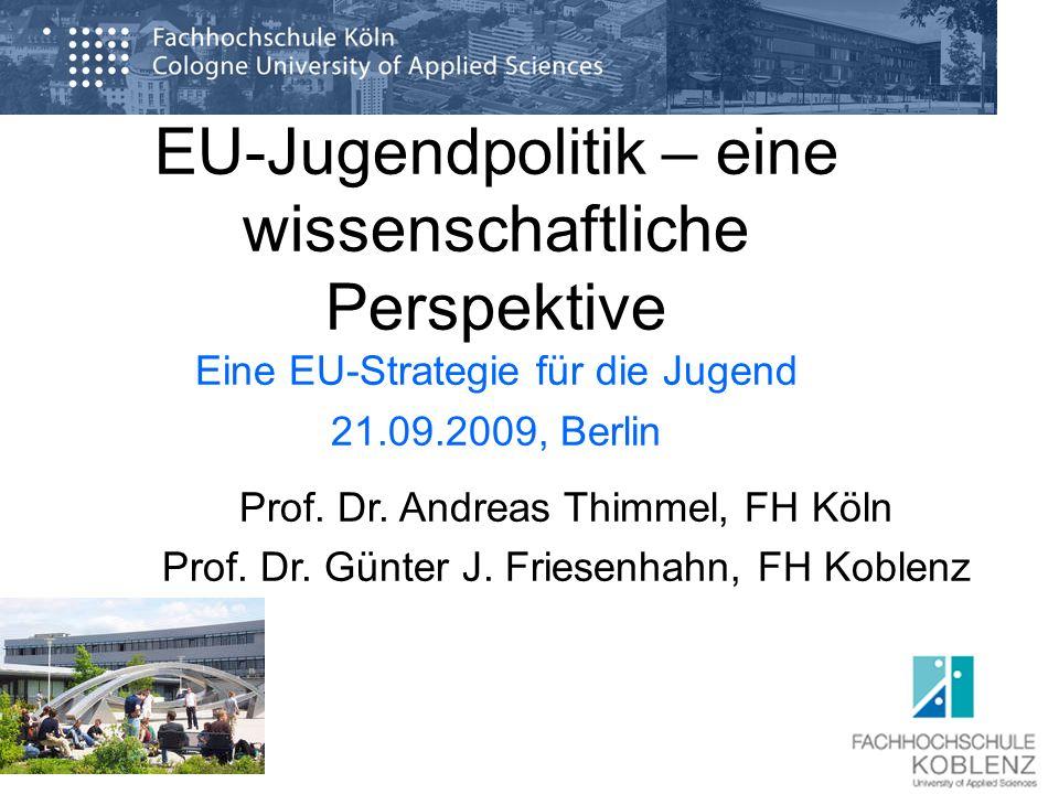 EU-Jugendpolitik – eine wissenschaftliche Perspektive Eine EU-Strategie für die Jugend 21.09.2009, Berlin Prof. Dr. Andreas Thimmel, FH Köln Prof. Dr.