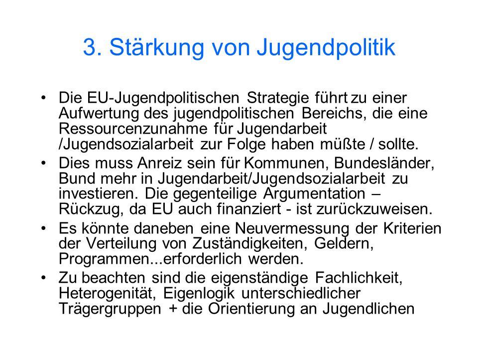 3. Stärkung von Jugendpolitik Die EU-Jugendpolitischen Strategie führt zu einer Aufwertung des jugendpolitischen Bereichs, die eine Ressourcenzunahme