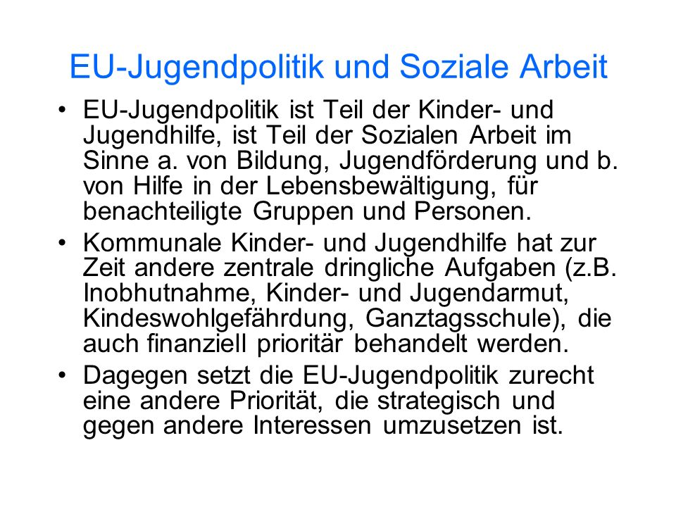 EU-Jugendpolitik und Soziale Arbeit EU-Jugendpolitik ist Teil der Kinder- und Jugendhilfe, ist Teil der Sozialen Arbeit im Sinne a. von Bildung, Jugen