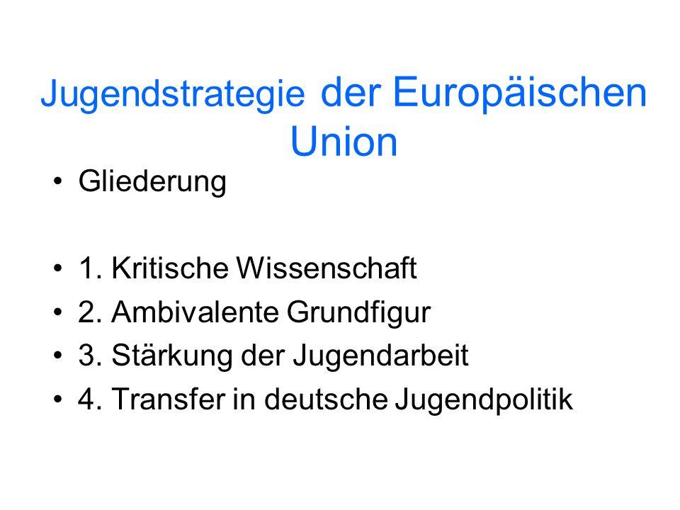 Jugendstrategie der Europäischen Union Gliederung 1. Kritische Wissenschaft 2. Ambivalente Grundfigur 3. Stärkung der Jugendarbeit 4. Transfer in deut