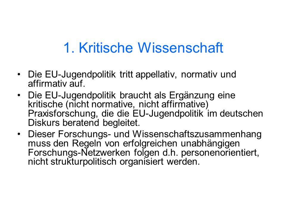 1. Kritische Wissenschaft Die EU-Jugendpolitik tritt appellativ, normativ und affirmativ auf. Die EU-Jugendpolitik braucht als Ergänzung eine kritisch