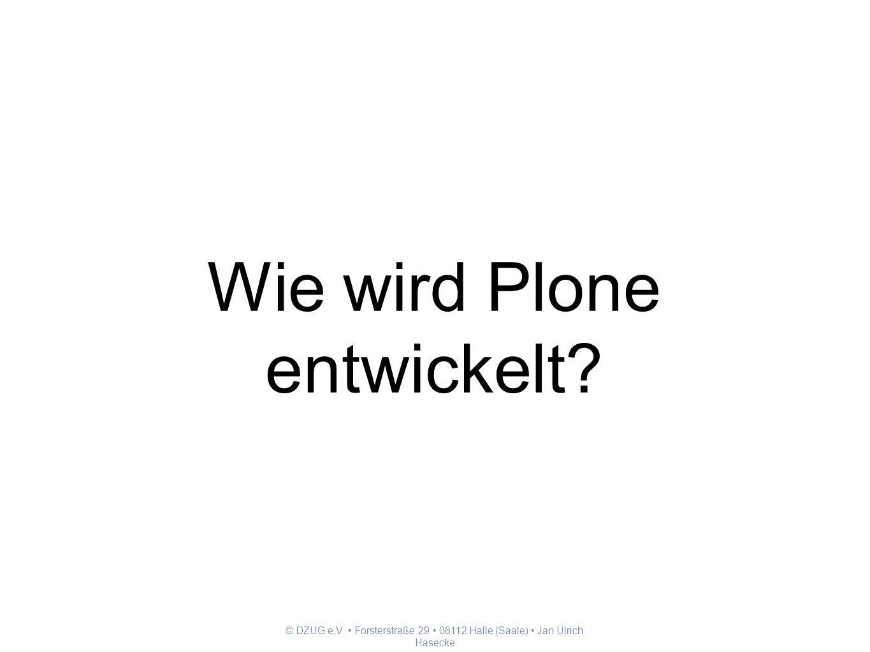 © DZUG e.V. Forsterstraße 29 06112 Halle (Saale) Jan Ulrich Hasecke Wie wird Plone entwickelt