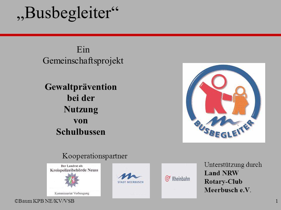 ©Baum KPB NE/KV/VSB1 Busbegleiter Ein Gemeinschaftsprojekt Kooperationspartner Gewaltprävention bei der Nutzung von Schulbussen Unterstützung durch Land NRW Rotary-Club Meerbusch e.V.