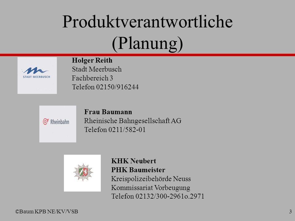 ©Baum KPB NE/KV/VSB3 Frau Baumann Rheinische Bahngesellschaft AG Telefon 0211/582-01 Holger Reith Stadt Meerbusch Fachbereich 3 Telefon 02150/916244 KHK Neubert PHK Baumeister Kreispolizeibehörde Neuss Kommissariat Vorbeugung Telefon 02132/300-2961o.2971 Produktverantwortliche (Planung)