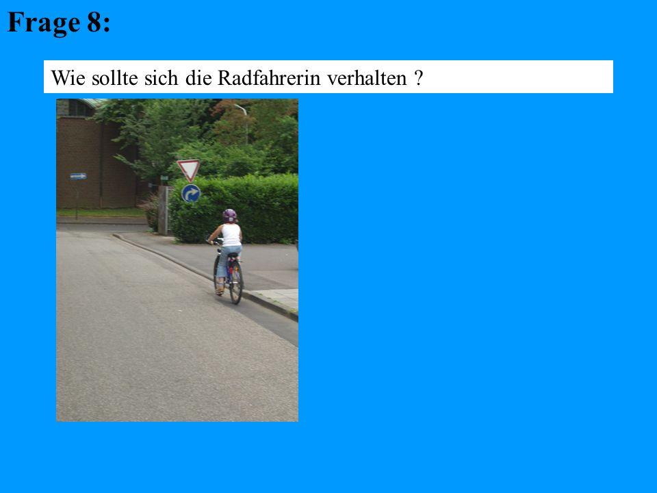 Frage 8: Wie sollte sich die Radfahrerin verhalten ?