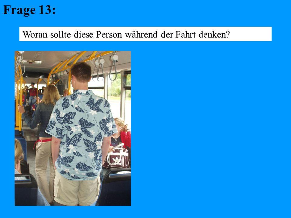 Frage 13: Woran sollte diese Person während der Fahrt denken