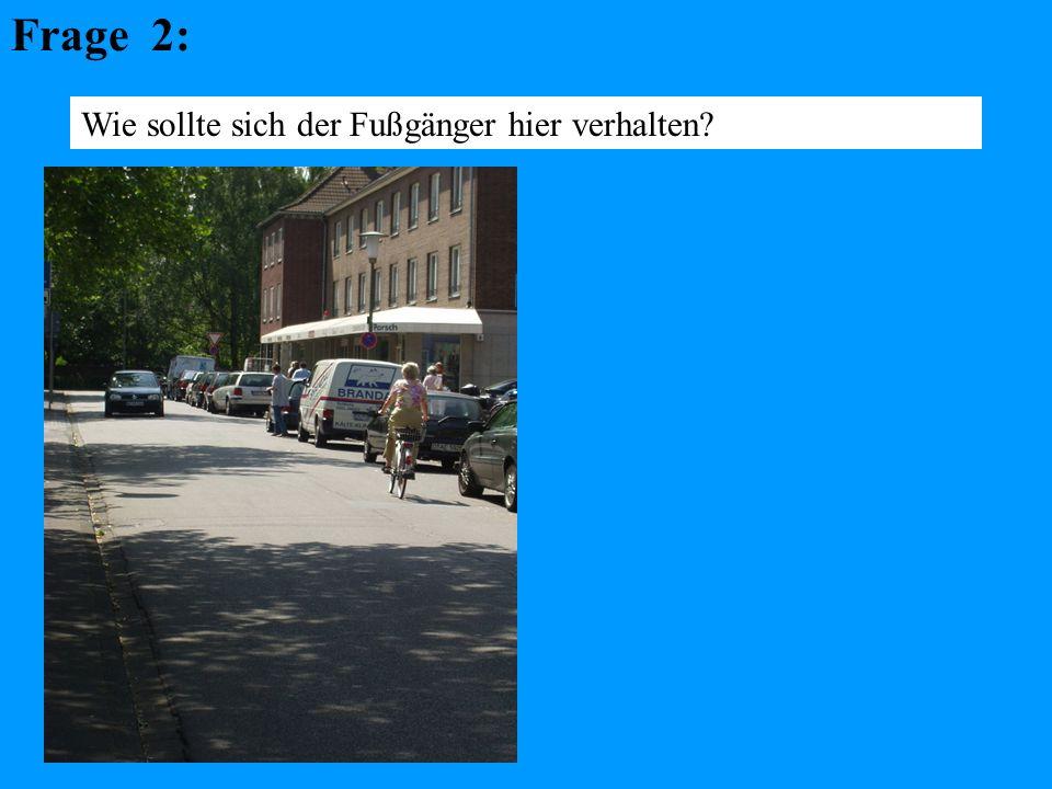 Frage 2: Wie sollte sich der Fußgänger hier verhalten?