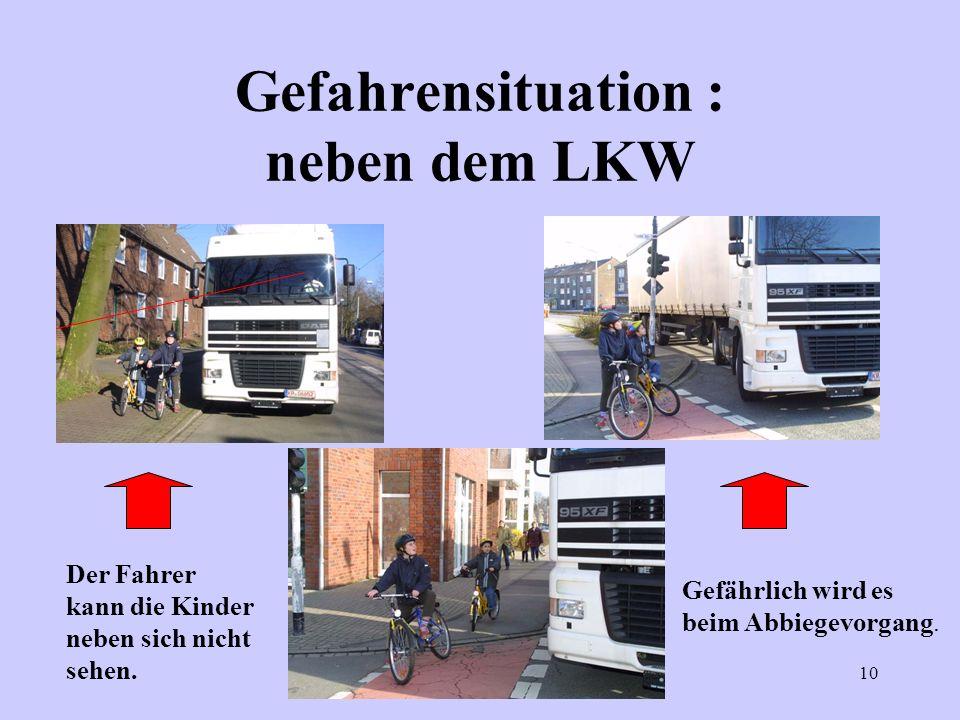 10 Gefahrensituation : neben dem LKW Der Fahrer kann die Kinder neben sich nicht sehen. Gefährlich wird es beim Abbiegevorgang.