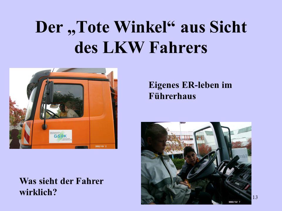 13 Der Tote Winkel aus Sicht des LKW Fahrers Eigenes ER-leben im Führerhaus Was sieht der Fahrer wirklich?
